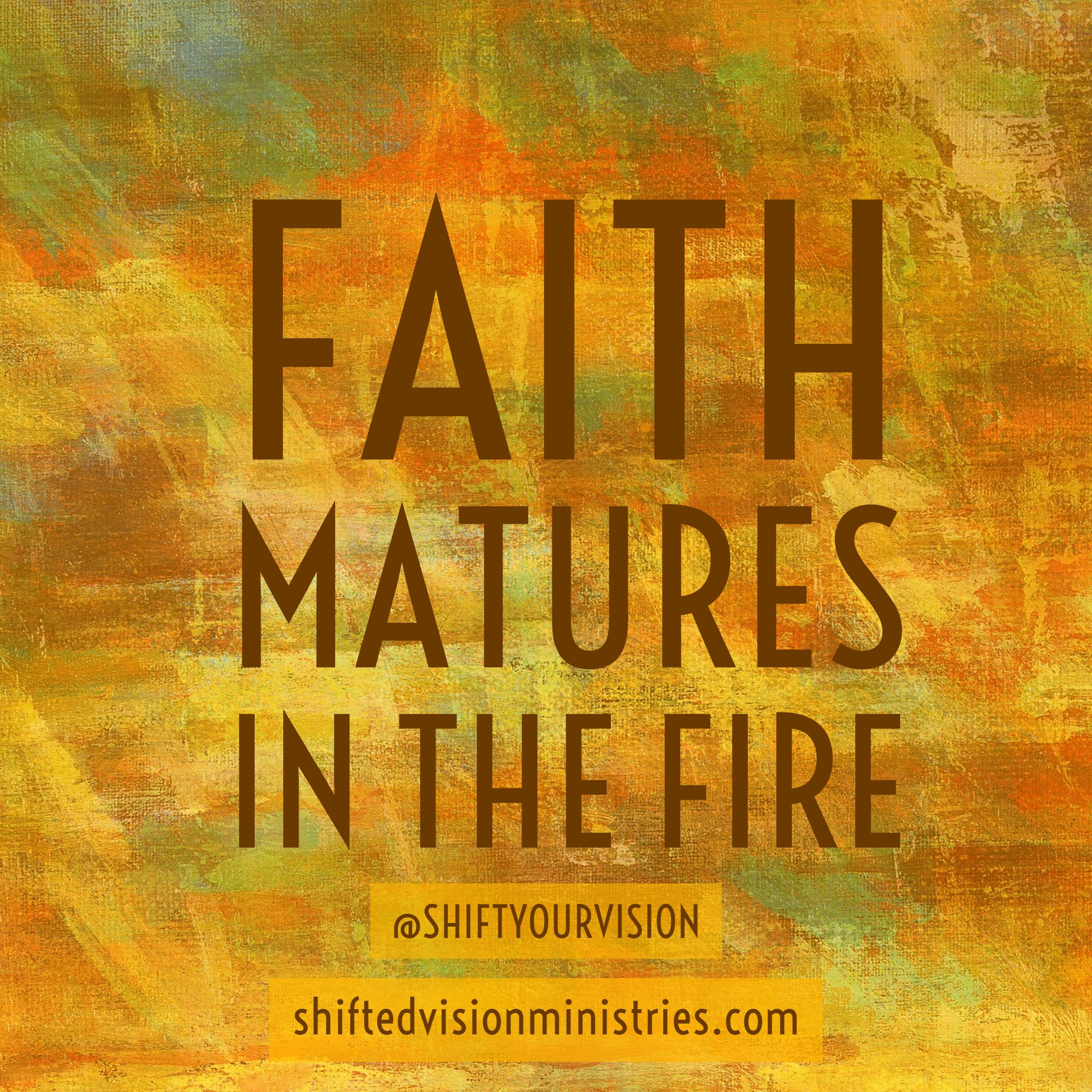 Mature Faith is Birthed in Fire: Faith in the Fire